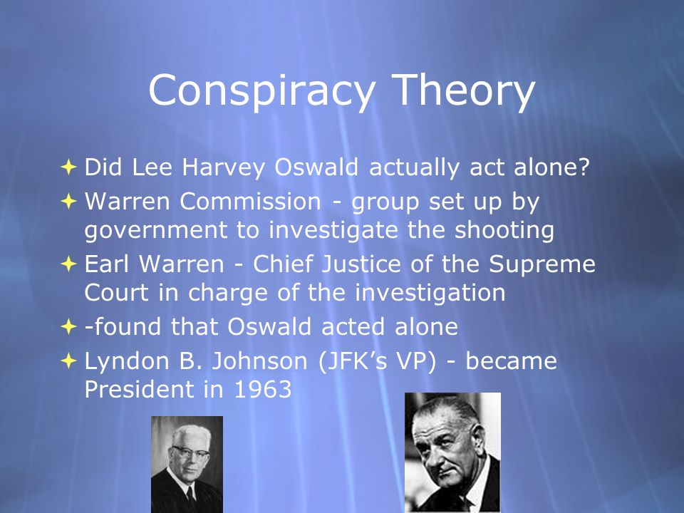 Conspiracy Theory Did Lee Harvey Oswald actually act alone? Warren Commission - group set up by government to investigate the shooting Earl Warren - C