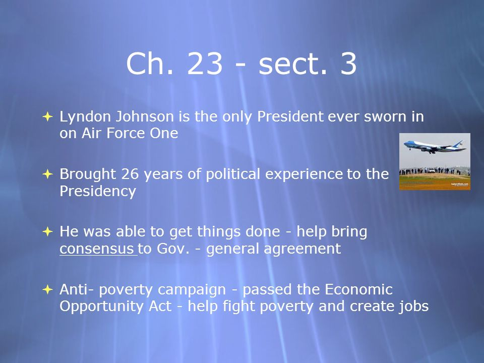 Ch. 23 - sect. 3 Lyndon Johnson is the only President ever sworn in on Air Force One Brought 26 years of political experience to the Presidency He was