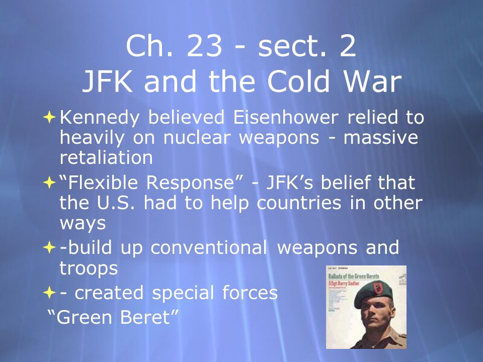 Ch. 23 - sect. 2 JFK and the Cold War Kennedy believed Eisenhower relied to heavily on nuclear weapons - massive retaliation Flexible Response - JFKs