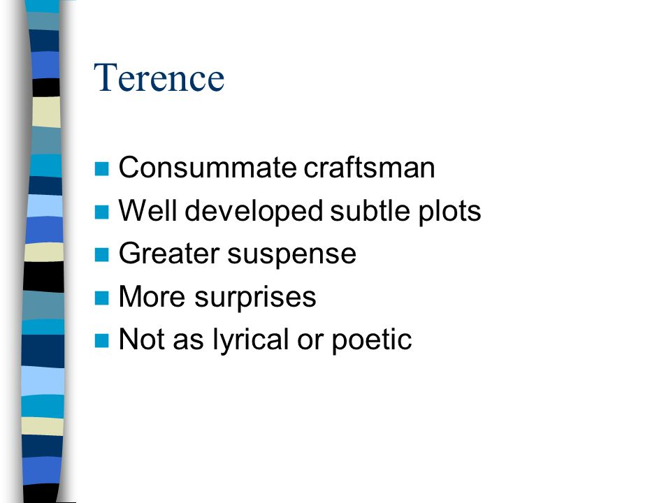 Terence Consummate craftsman Well developed subtle plots Greater suspense More surprises Not as lyrical or poetic
