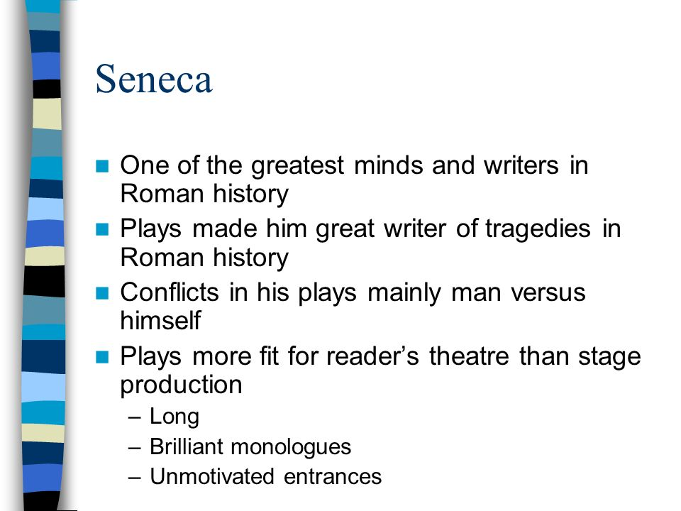 Seneca One of the greatest minds and writers in Roman history Plays made him great writer of tragedies in Roman history Conflicts in his plays mainly
