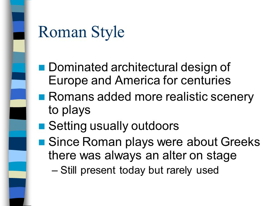 Roman Style Dominated architectural design of Europe and America for centuries Romans added more realistic scenery to plays Setting usually outdoors S
