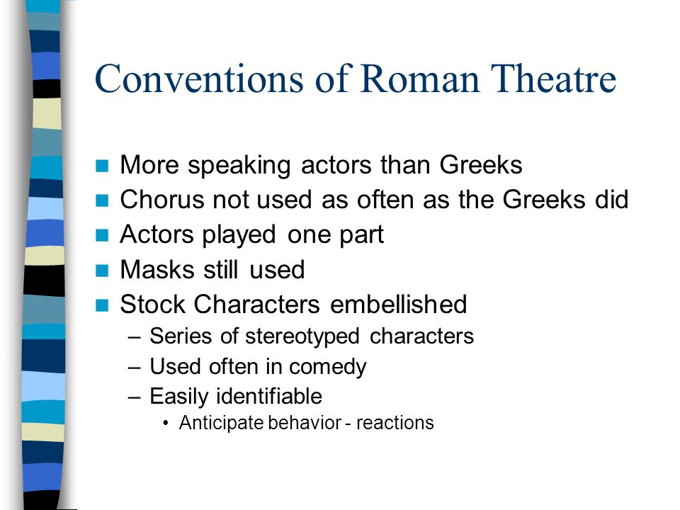 Conventions of Roman Theatre More speaking actors than Greeks Chorus not used as often as the Greeks did Actors played one part Masks still used Stock