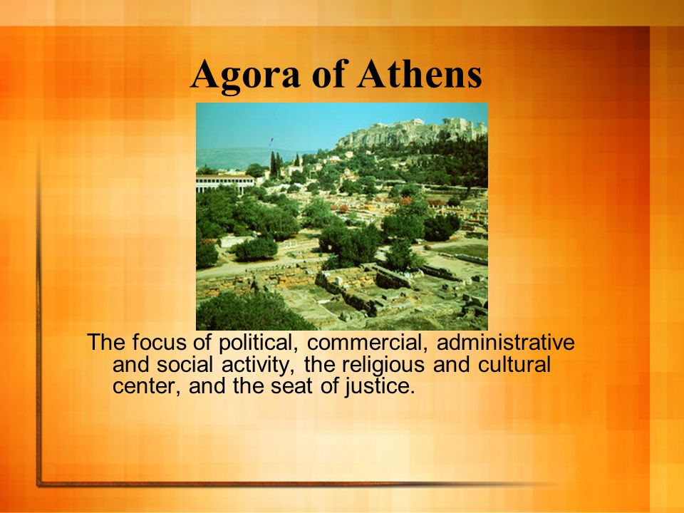 Agora of Athens The focus of political, commercial, administrative and social activity, the religious and cultural center, and the seat of justice. Th