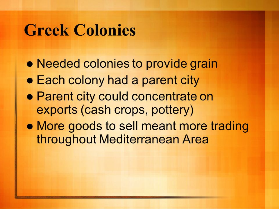 Greek Colonies Needed colonies to provide grain Each colony had a parent city Parent city could concentrate on exports (cash crops, pottery) More good