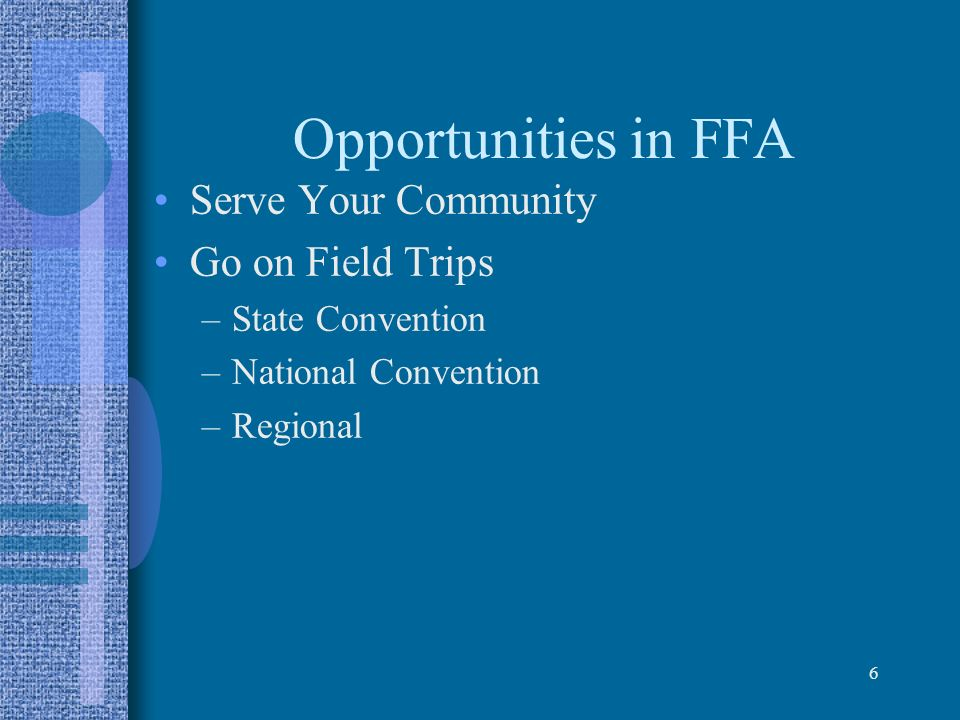 6 Opportunities in FFA Serve Your Community Go on Field Trips –State Convention –National Convention –Regional