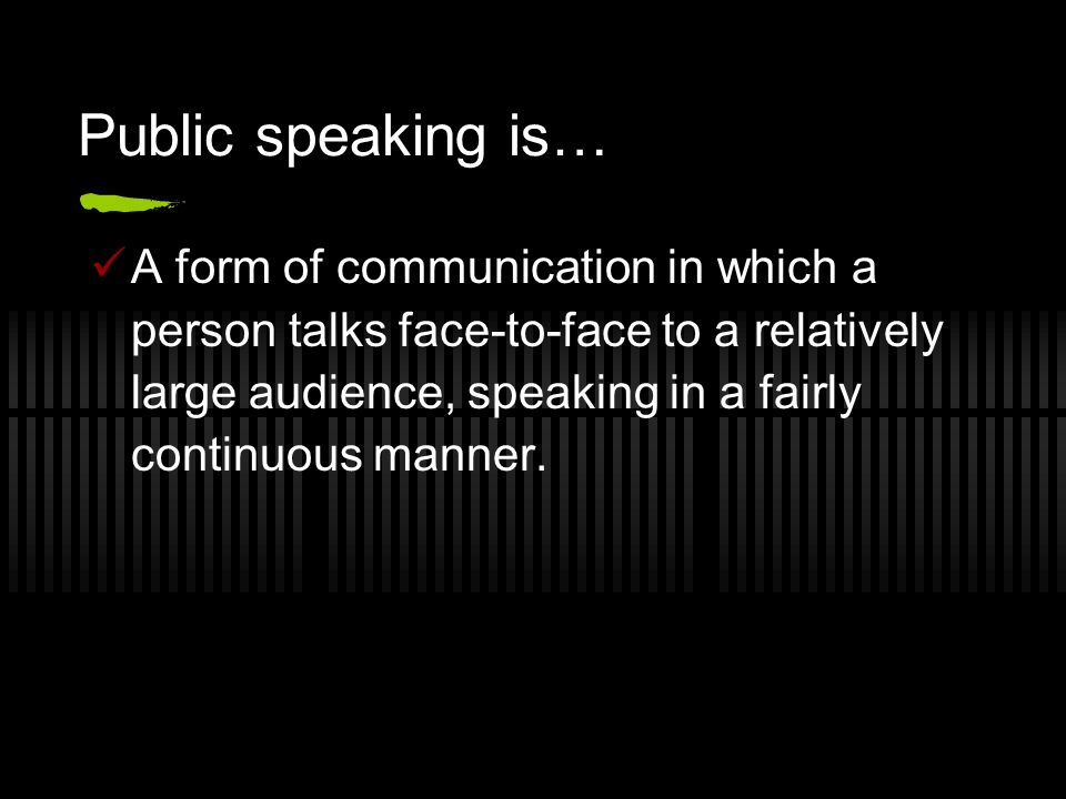 Public speaking is… A form of communication in which a person talks face-to-face to a relatively large audience, speaking in a fairly continuous manner.