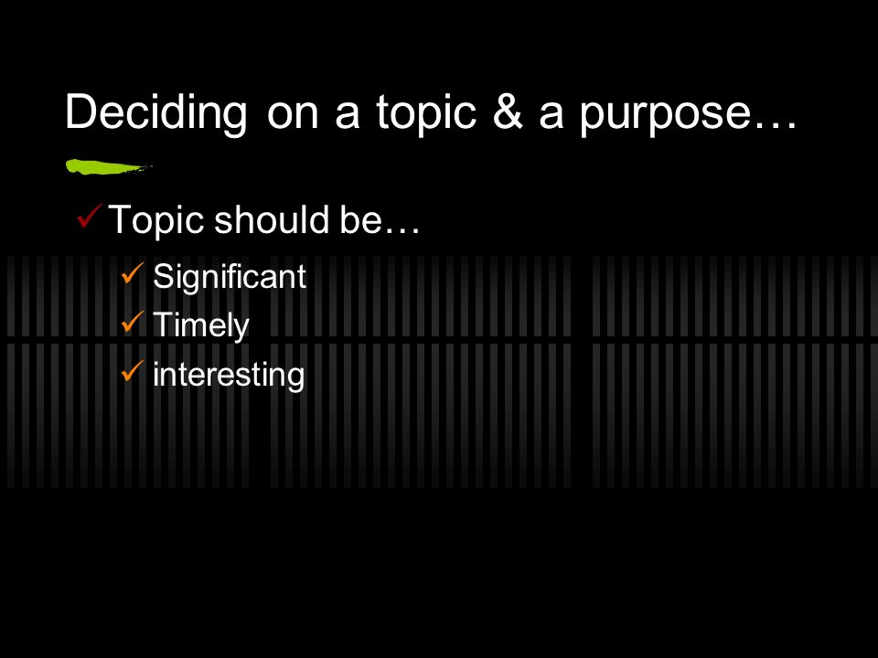 Deciding on a topic & a purpose… Topic should be… Significant Timely interesting
