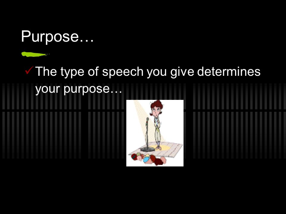 Purpose… The type of speech you give determines your purpose…