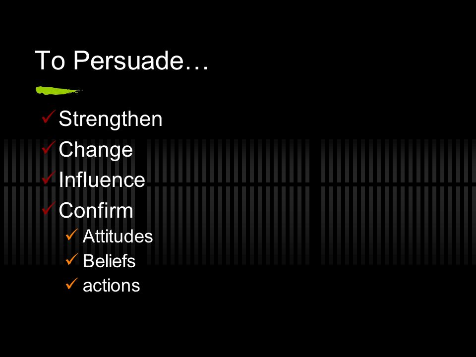 To Persuade… Strengthen Change Influence Confirm Attitudes Beliefs actions