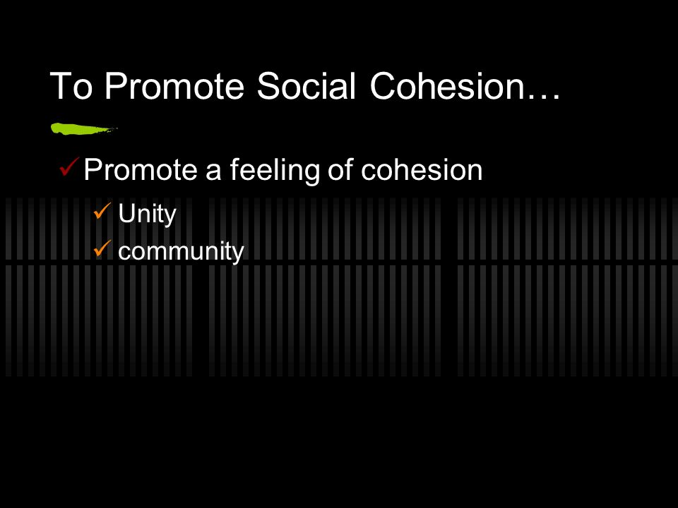 To Promote Social Cohesion… Promote a feeling of cohesion Unity community
