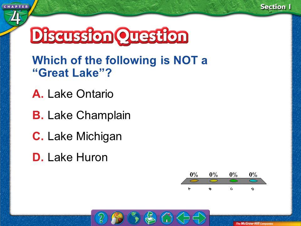 A.A B.B C.C D.D Section 1 Which of the following is NOT a Great Lake? A.Lake Ontario B.Lake Champlain C.Lake Michigan D.Lake Huron