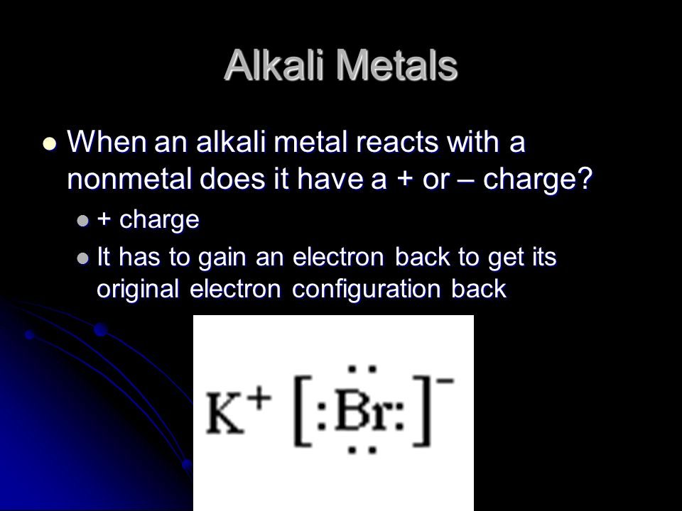 Alkali Metals When an alkali metal reacts with a nonmetal does it have a + or – charge? When an alkali metal reacts with a nonmetal does it have a + o