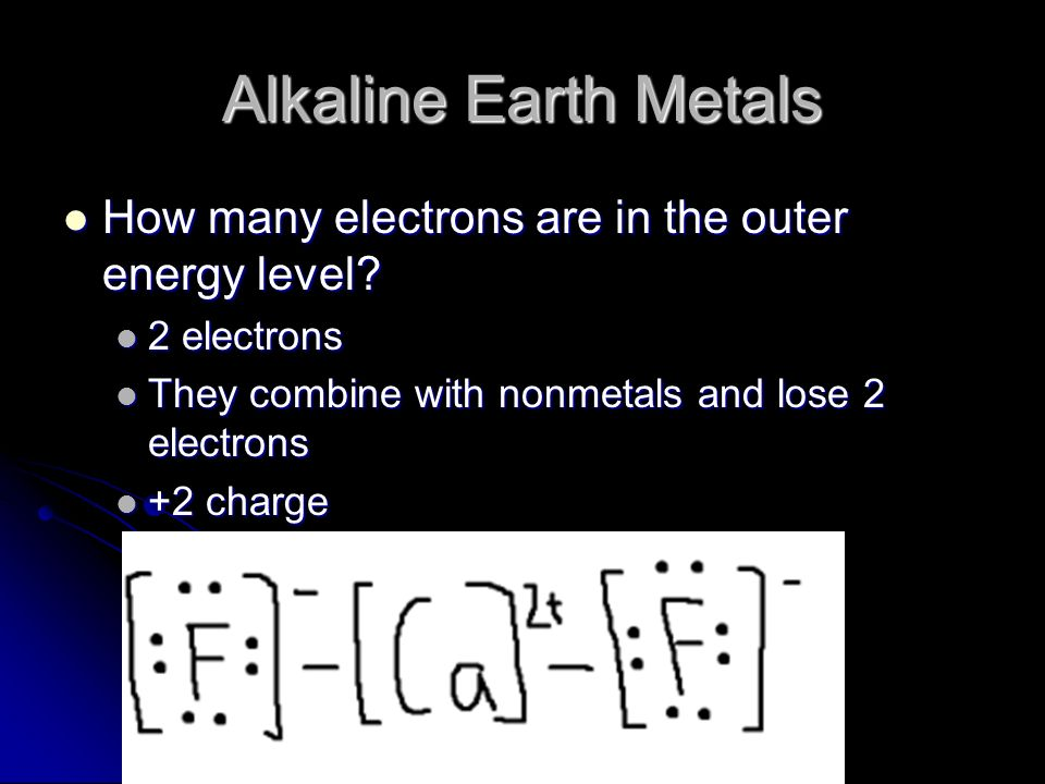 Alkaline Earth Metals How many electrons are in the outer energy level? How many electrons are in the outer energy level? 2 electrons 2 electrons They