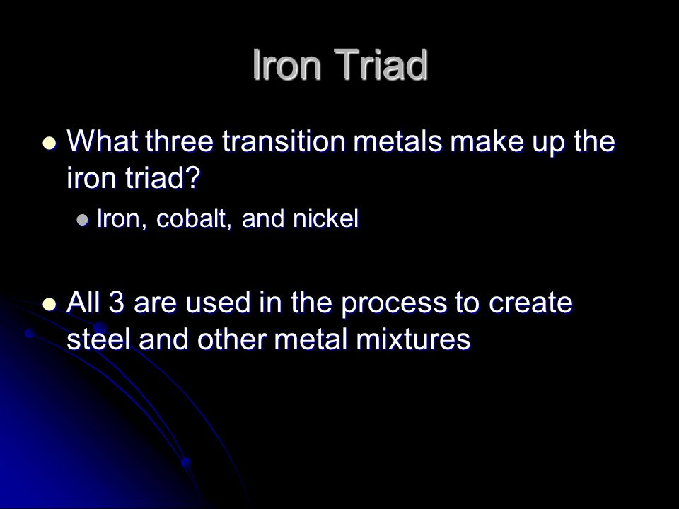 Iron Triad What three transition metals make up the iron triad? What three transition metals make up the iron triad? Iron, cobalt, and nickel Iron, co