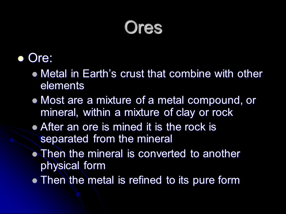 Ores Ore: Ore: Metal in Earths crust that combine with other elements Metal in Earths crust that combine with other elements Most are a mixture of a m