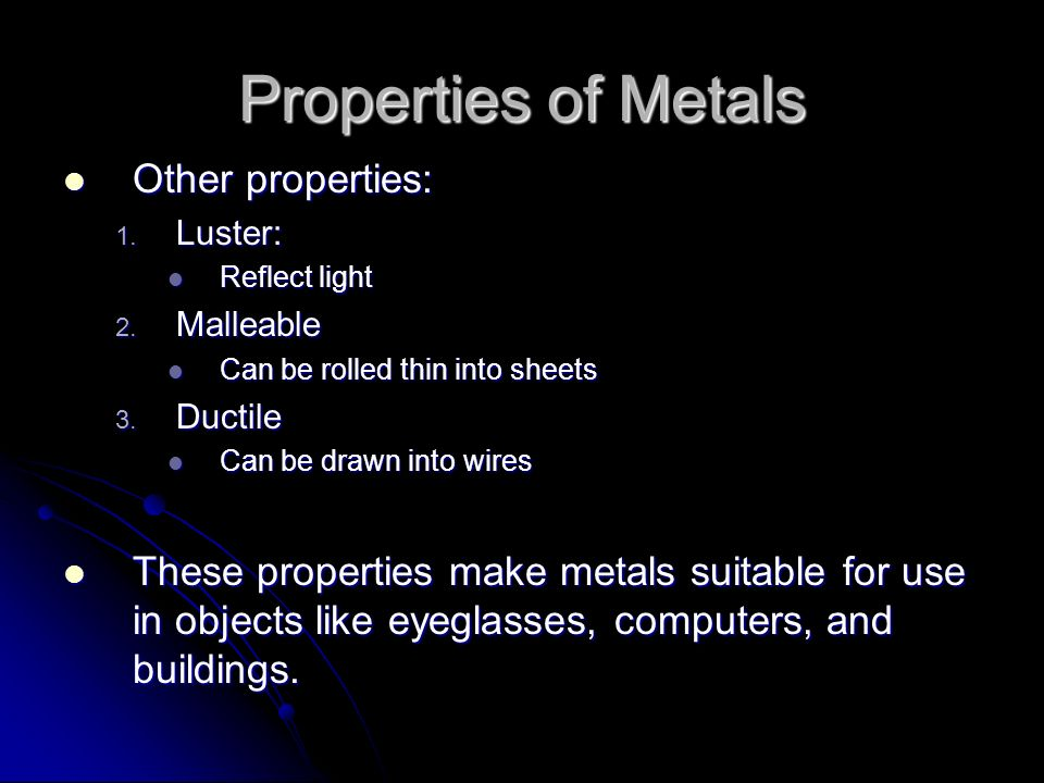 Properties of Metals Other properties: Other properties: 1. Luster: Reflect light Reflect light 2. Malleable Can be rolled thin into sheets Can be rol