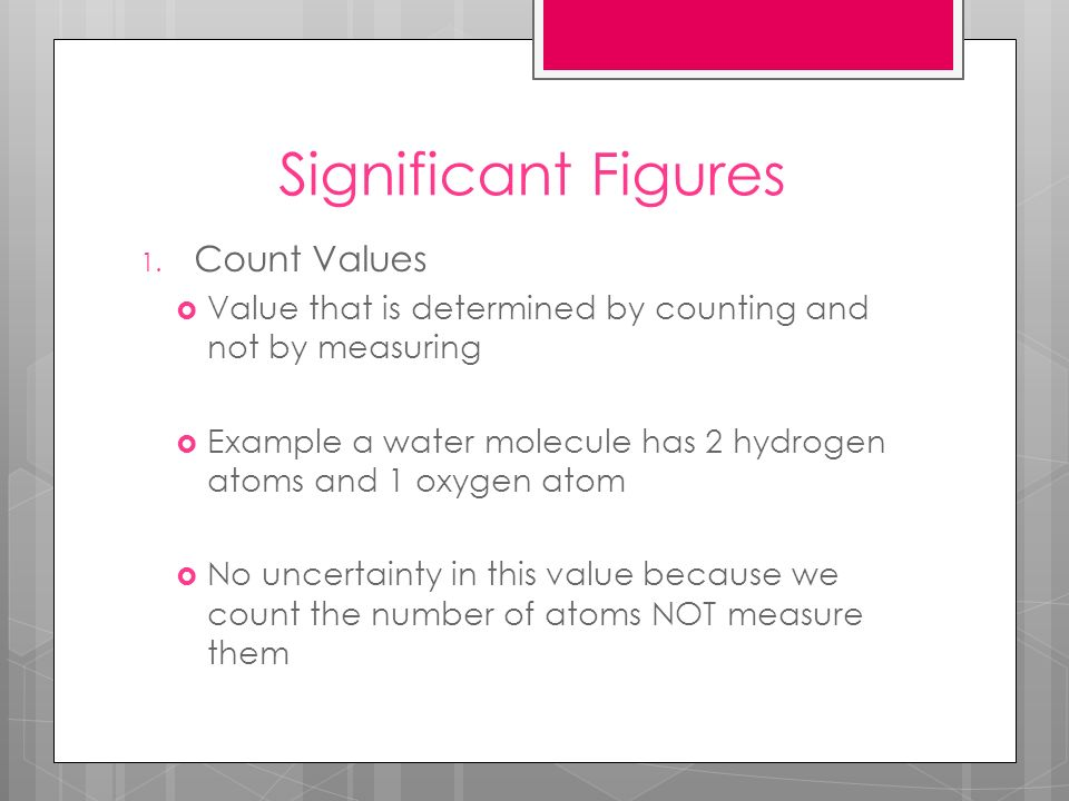 Significant Figures 1. Count Values Value that is determined by counting and not by measuring Example a water molecule has 2 hydrogen atoms and 1 oxyg