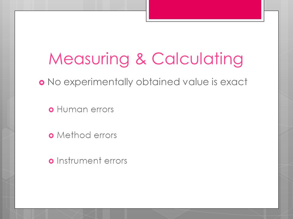 Measuring & Calculating No experimentally obtained value is exact Human errors Method errors Instrument errors