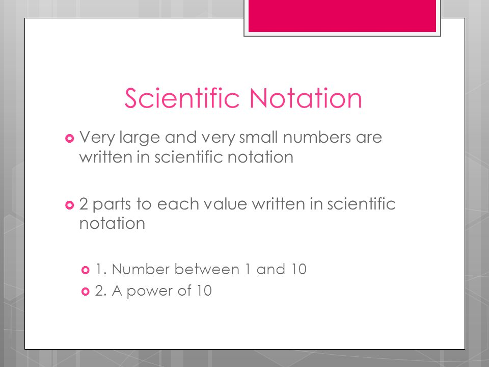 Scientific Notation Very large and very small numbers are written in scientific notation 2 parts to each value written in scientific notation 1. Numbe