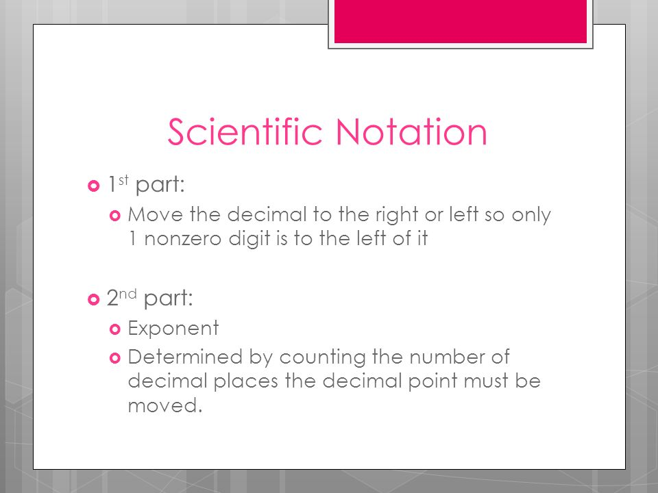 Scientific Notation 1 st part: Move the decimal to the right or left so only 1 nonzero digit is to the left of it 2 nd part: Exponent Determined by co