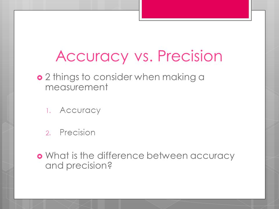 Accuracy vs. Precision 2 things to consider when making a measurement 1. Accuracy 2. Precision What is the difference between accuracy and precision?
