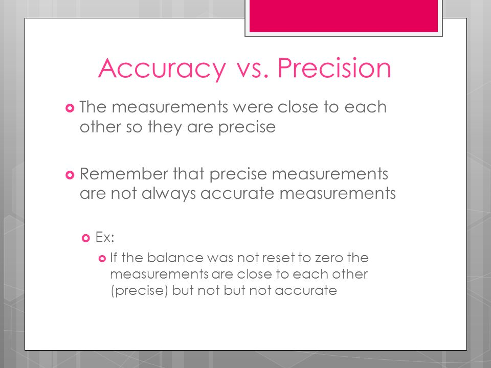 Accuracy vs. Precision The measurements were close to each other so they are precise Remember that precise measurements are not always accurate measur