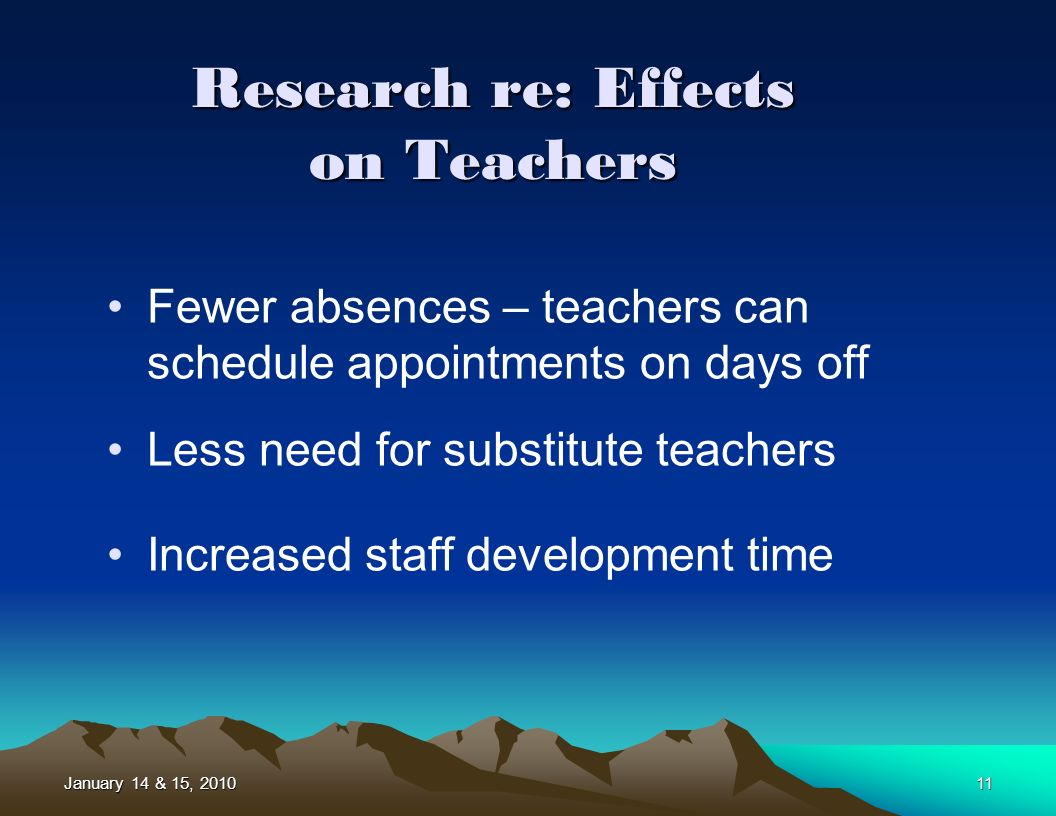 January 14 & 15, 201011 Research re: Effects on Teachers Fewer absences – teachers can schedule appointments on days off Less need for substitute teachers Increased staff development time