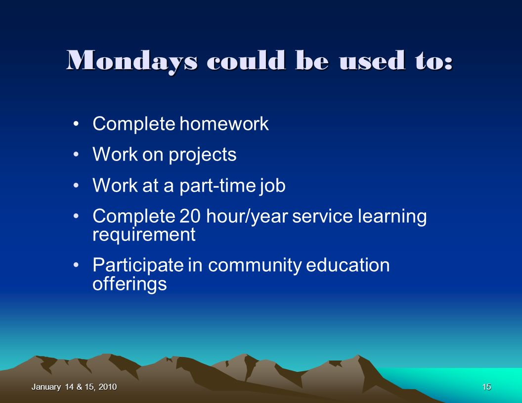 January 14 & 15, 201015 Complete homework Work on projects Work at a part-time job Complete 20 hour/year service learning requirement Participate in community education offerings Mondays could be used to: