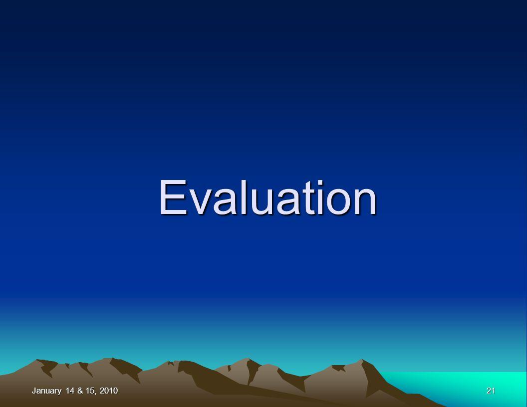 January 14 & 15, 2010 21 Evaluation