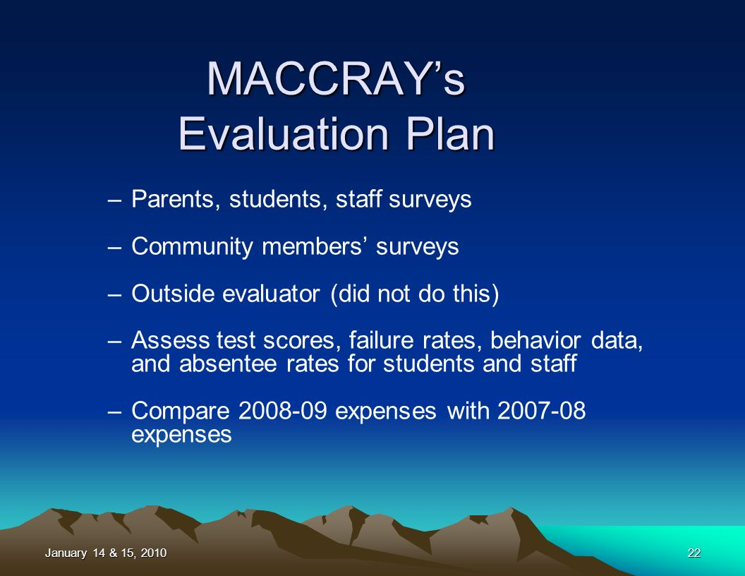 22 –Parents, students, staff surveys –Community members surveys –Outside evaluator (did not do this) –Assess test scores, failure rates, behavior data, and absentee rates for students and staff –Compare 2008-09 expenses with 2007-08 expenses MACCRAYs Evaluation Plan