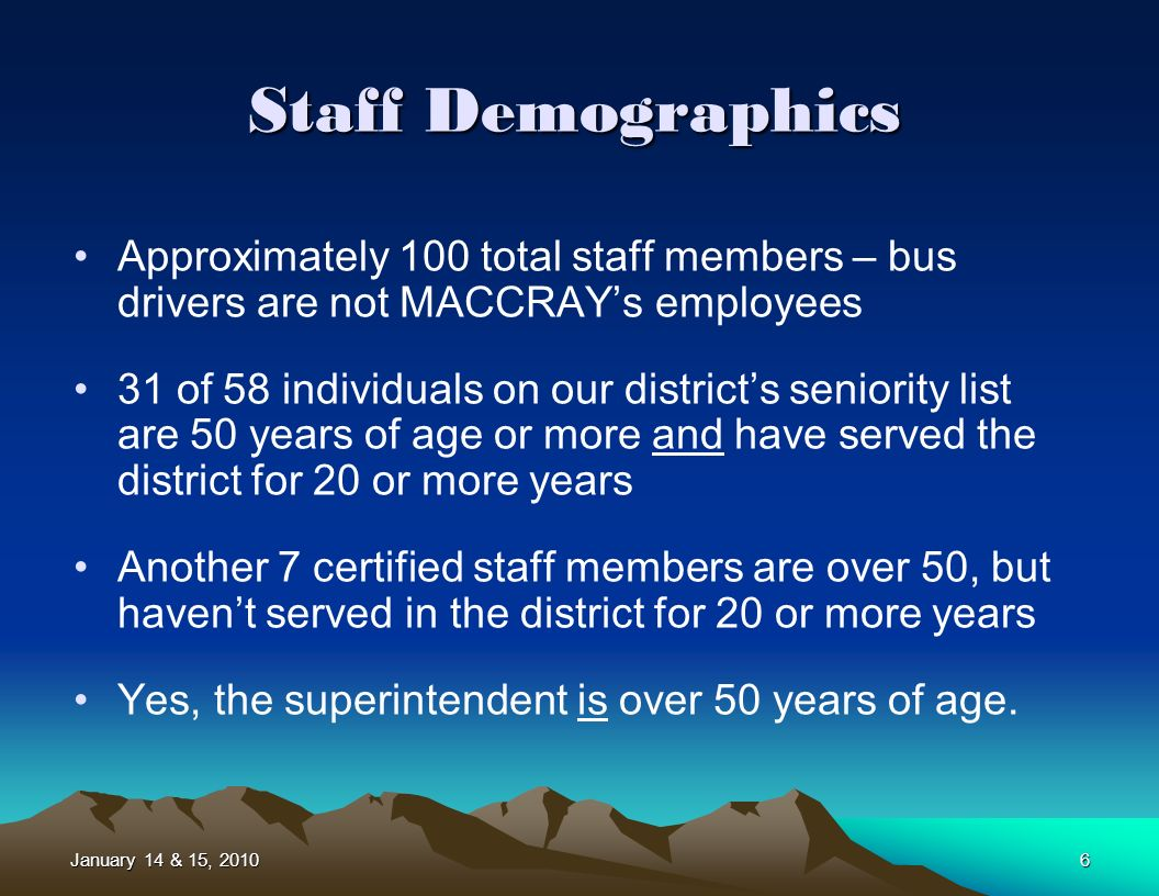 January 14 & 15, 20106 Staff Demographics Approximately 100 total staff members – bus drivers are not MACCRAYs employees 31 of 58 individuals on our districts seniority list are 50 years of age or more and have served the district for 20 or more years Another 7 certified staff members are over 50, but havent served in the district for 20 or more years Yes, the superintendent is over 50 years of age.