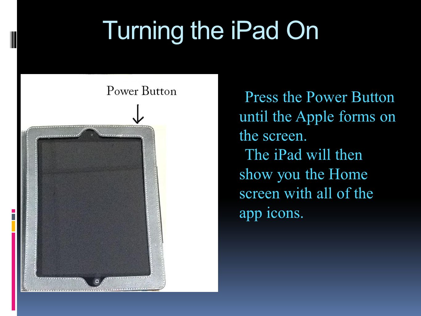 Turning the iPad On Press the Power Button until the Apple forms on the screen. The iPad will then show you the Home screen with all of the app icons.