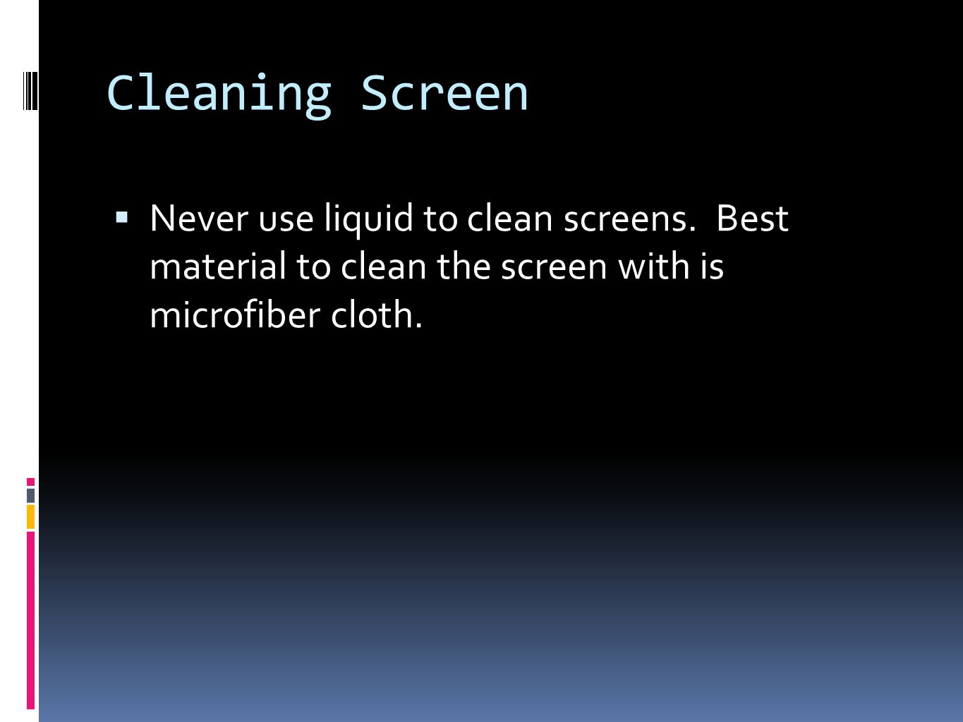 Cleaning Screen Never use liquid to clean screens.