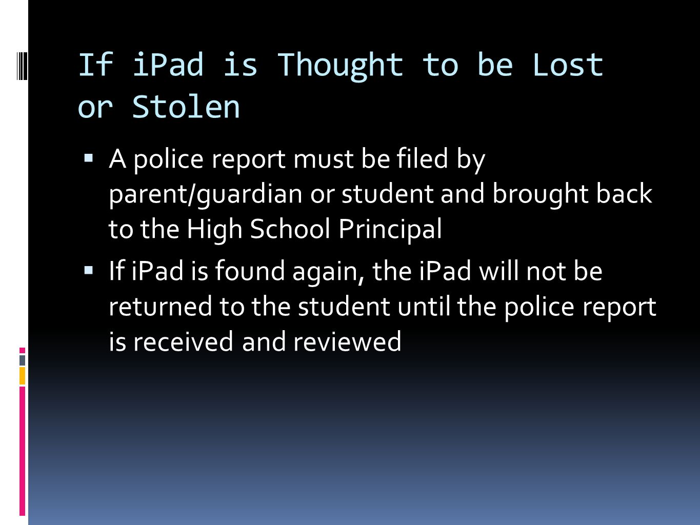If iPad is Thought to be Lost or Stolen A police report must be filed by parent/guardian or student and brought back to the High School Principal If iPad is found again, the iPad will not be returned to the student until the police report is received and reviewed