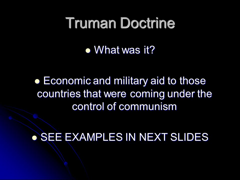 Truman Doctrine What was it? What was it? Economic and military aid to those countries that were coming under the control of communism Economic and mi