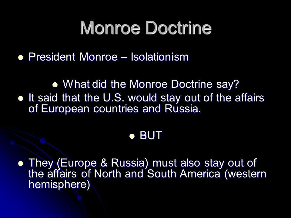 Monroe Doctrine President Monroe – Isolationism President Monroe – Isolationism What did the Monroe Doctrine say? What did the Monroe Doctrine say? It