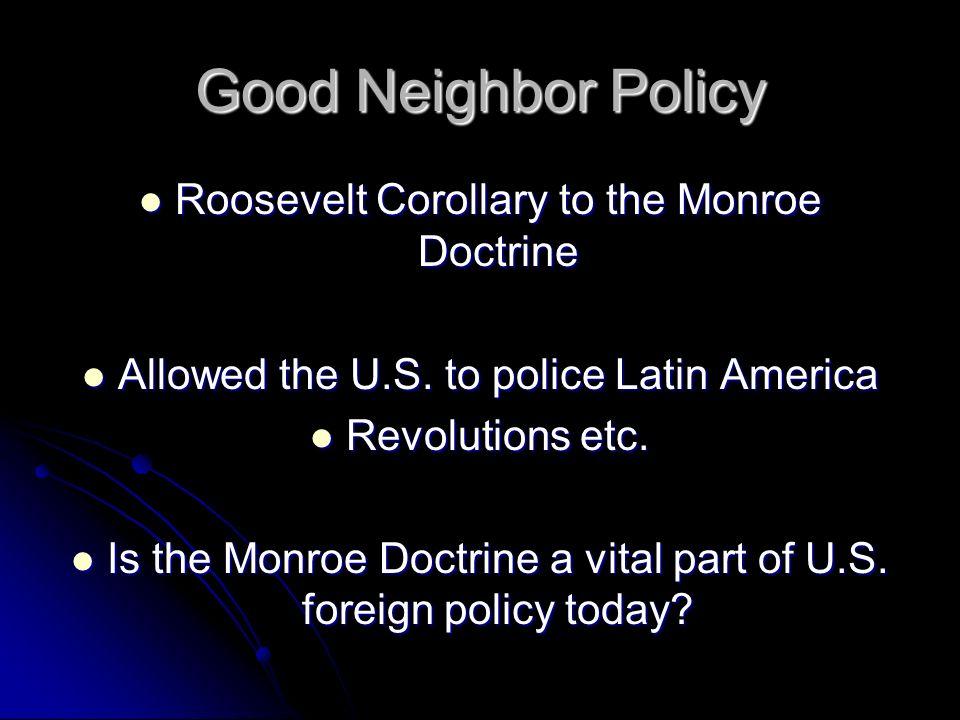 Good Neighbor Policy Roosevelt Corollary to the Monroe Doctrine Roosevelt Corollary to the Monroe Doctrine Allowed the U.S. to police Latin America Al