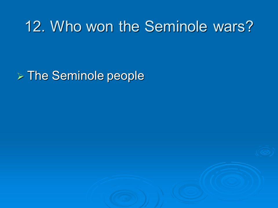 12. Who won the Seminole wars? The Seminole people The Seminole people