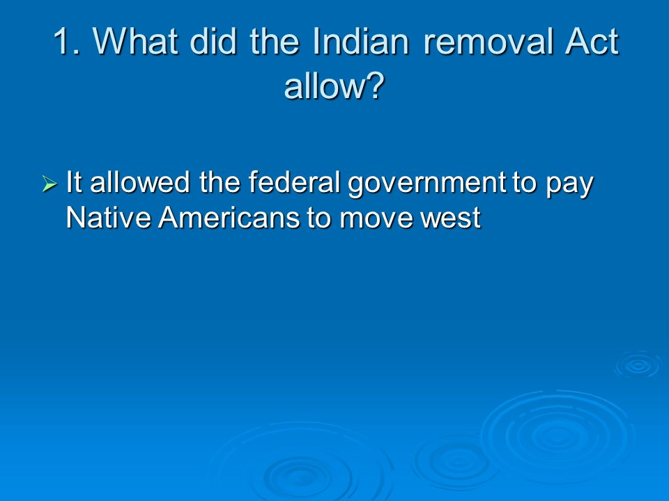1. What did the Indian removal Act allow? It allowed the federal government to pay Native Americans to move west It allowed the federal government to