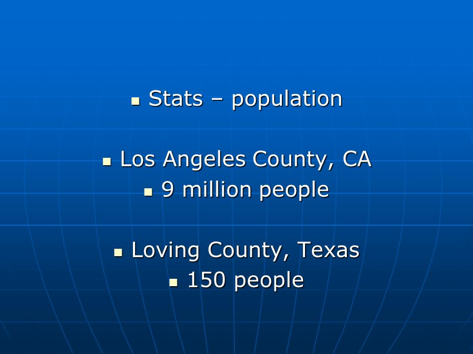 Stats – population Stats – population Los Angeles County, CA Los Angeles County, CA 9 million people 9 million people Loving County, Texas Loving Coun
