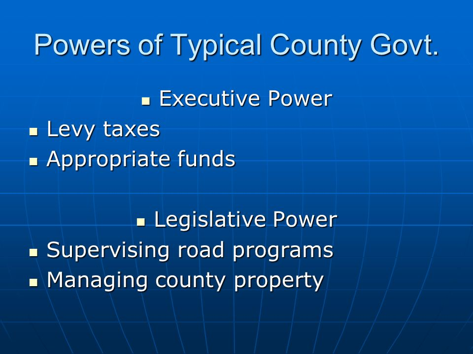 Powers of Typical County Govt. Executive Power Executive Power Levy taxes Levy taxes Appropriate funds Appropriate funds Legislative Power Legislative