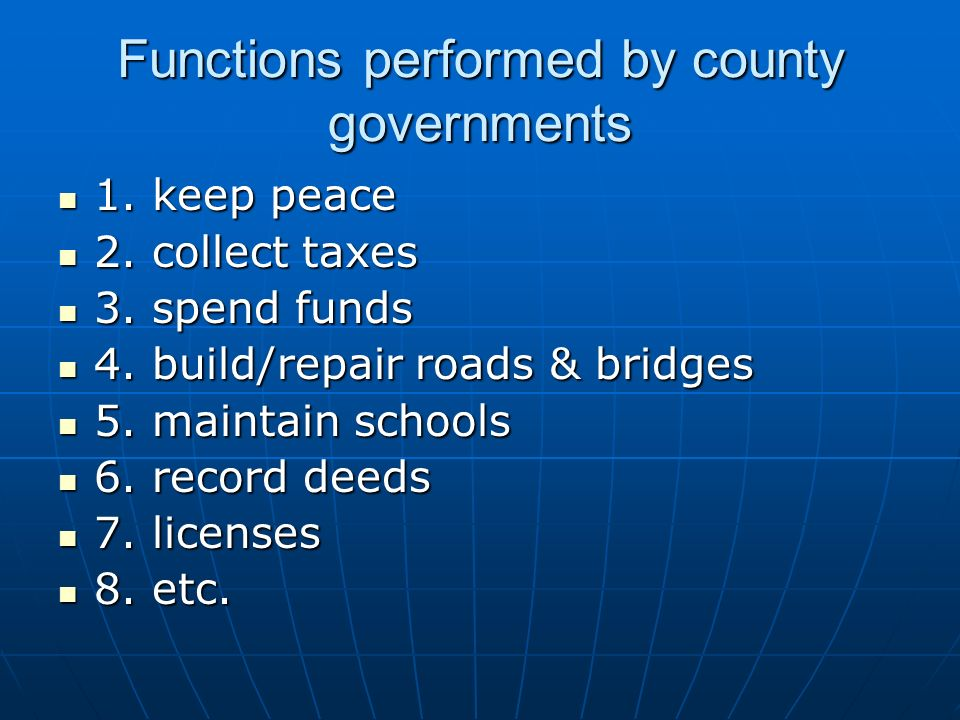 Functions performed by county governments 1. keep peace 1. keep peace 2. collect taxes 2. collect taxes 3. spend funds 3. spend funds 4. build/repair