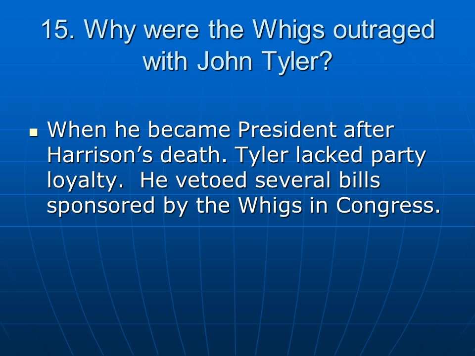 15. Why were the Whigs outraged with John Tyler? When he became President after Harrisons death. Tyler lacked party loyalty. He vetoed several bills s