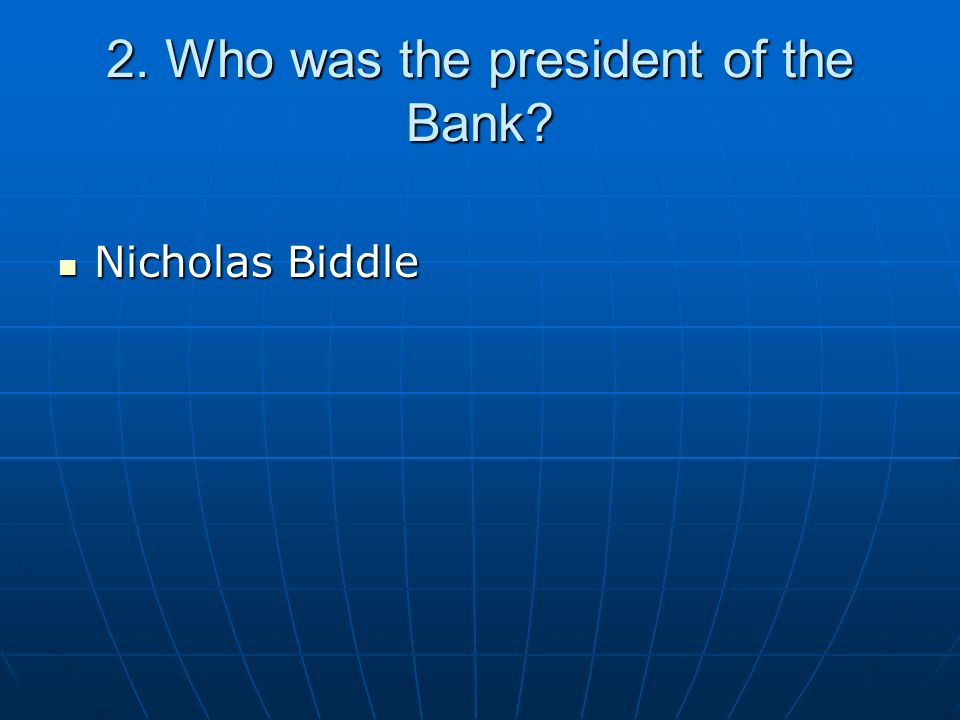 2. Who was the president of the Bank? Nicholas Biddle Nicholas Biddle