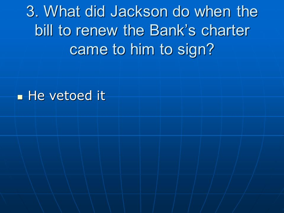 3. What did Jackson do when the bill to renew the Banks charter came to him to sign? He vetoed it He vetoed it