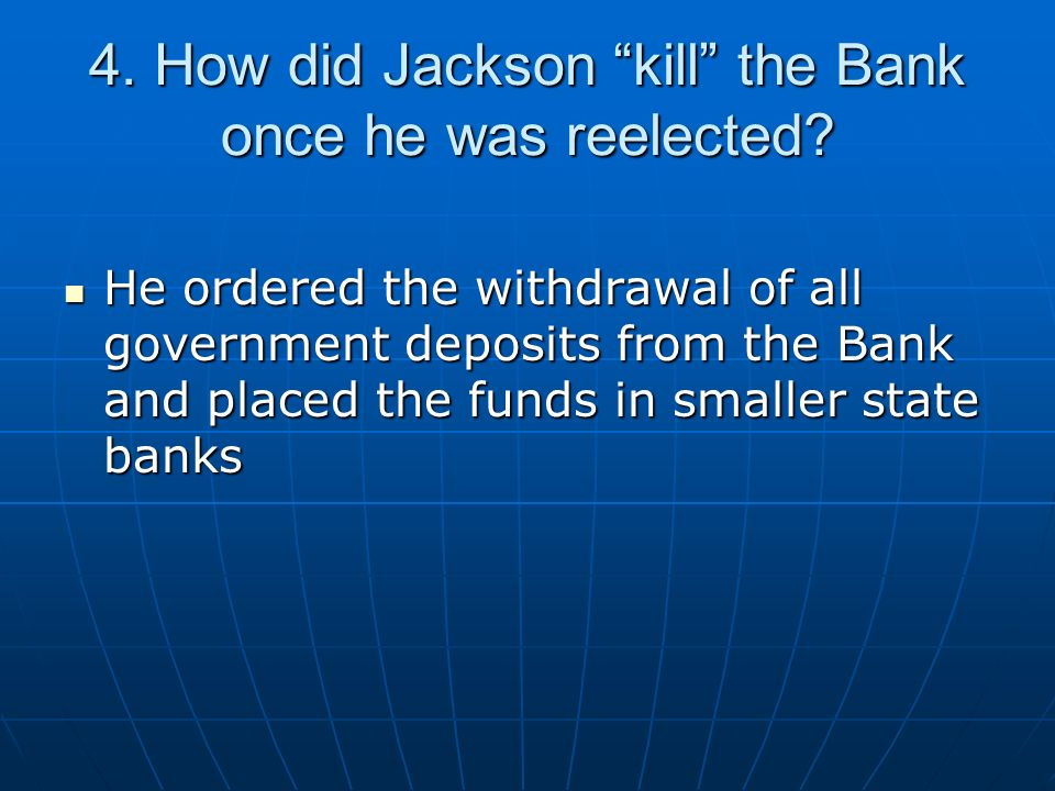 4. How did Jackson kill the Bank once he was reelected? He ordered the withdrawal of all government deposits from the Bank and placed the funds in sma