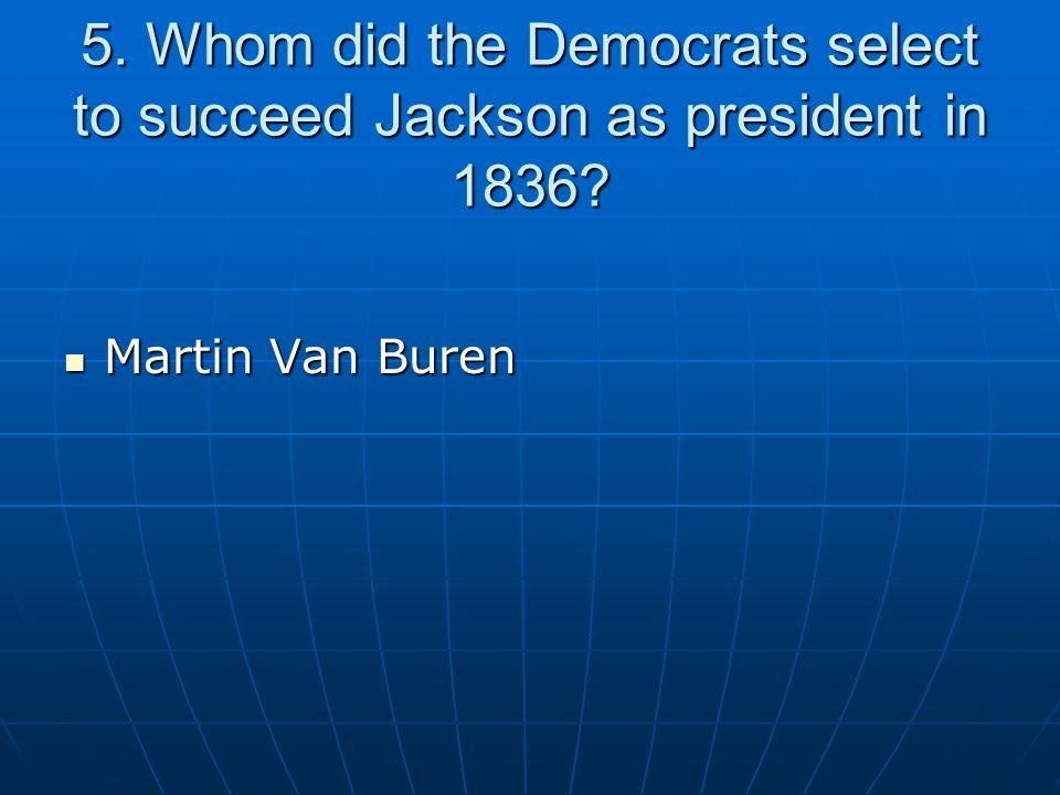 5. Whom did the Democrats select to succeed Jackson as president in 1836? Martin Van Buren Martin Van Buren