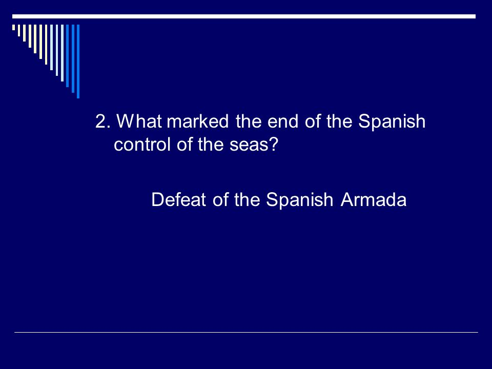 2. What marked the end of the Spanish control of the seas? Defeat of the Spanish Armada