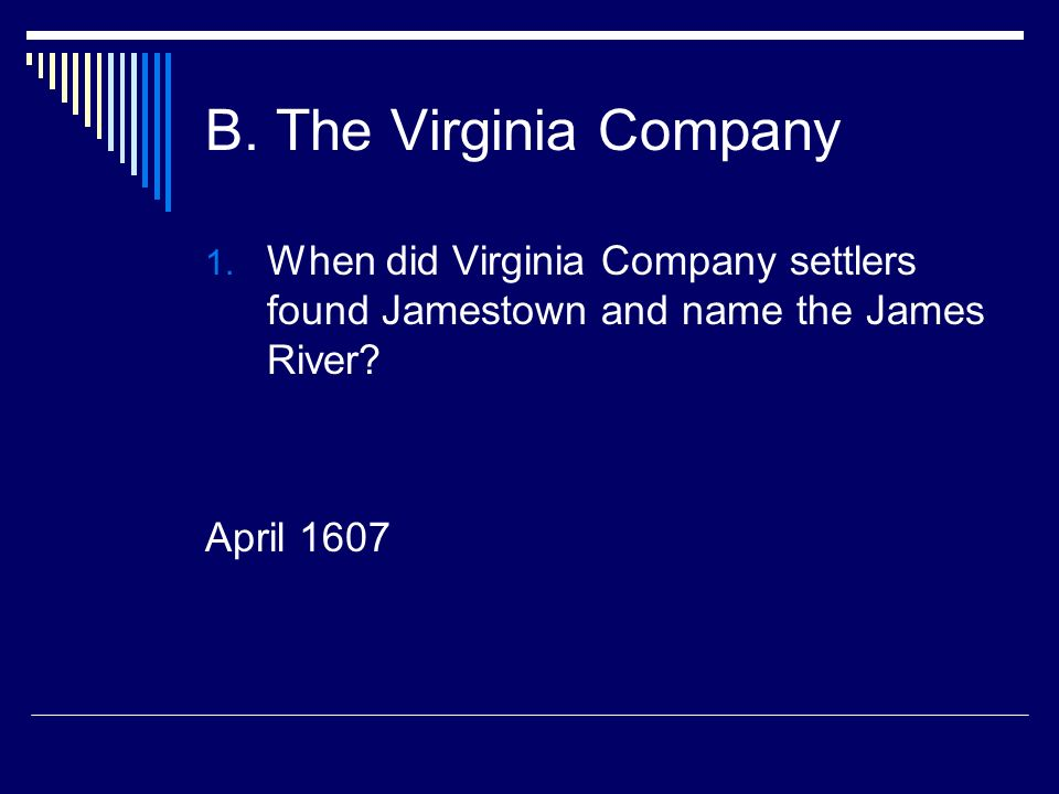B. The Virginia Company 1. When did Virginia Company settlers found Jamestown and name the James River? April 1607
